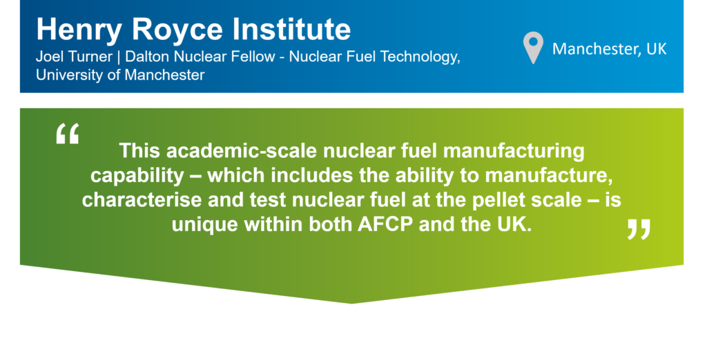 """An infographic that summarises this case study. The top part of the infographic is a blue bar that says: """"Henry Royce Institute, Joel Turner, Dalton Nuclear Fellow - Nuclear Fuel Technology, University of Manchester"""" on the left. There is also a location icon that says: """"Manchester, UK"""" on the right. Underneath the blue bar, there is a green box that has the following statement from Joel in quotation marks: """"This academic-scale nuclear fuel manufacturing capability – which includes the ability to manufacture, characterise and test nuclear fuel at the pellet scale – is unique within both AFCP and the UK."""""""