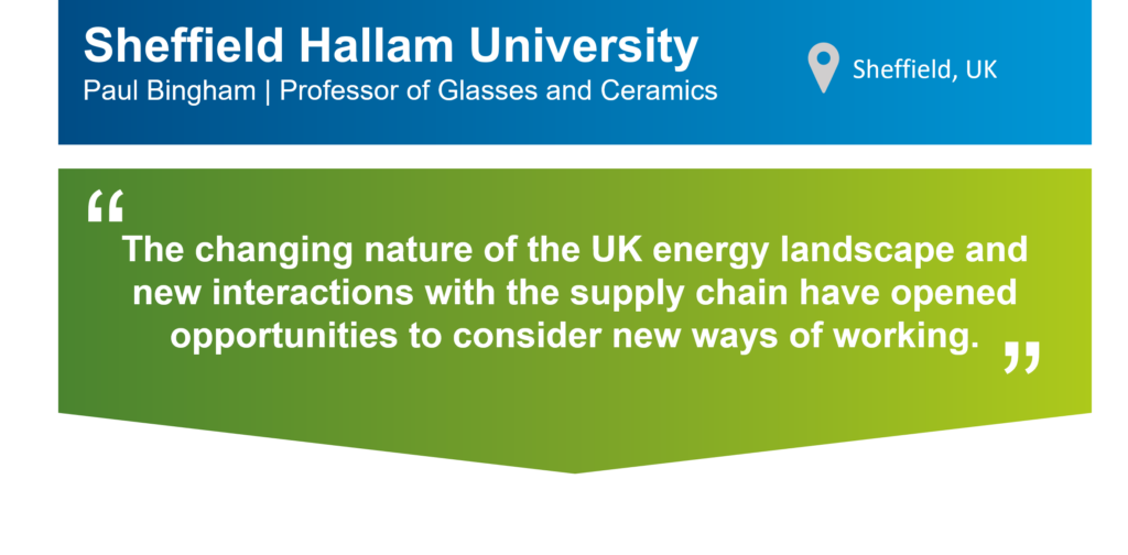 "An infographic that summarises this case study. The top part of the infographic is a blue bar that says: ""Sheffield Hallam University, Paul Bingham, Professor of Glasses and Ceramics"" on the left. There is also a location icon that says: ""Sheffield, UK"" on the right. Underneath the blue bar, there is a green box that has the following statement from Paul in quotation marks: ""The changing nature of the UK energy landscape and new interactions with the supply chain have opened opportunities to consider new ways of working."""