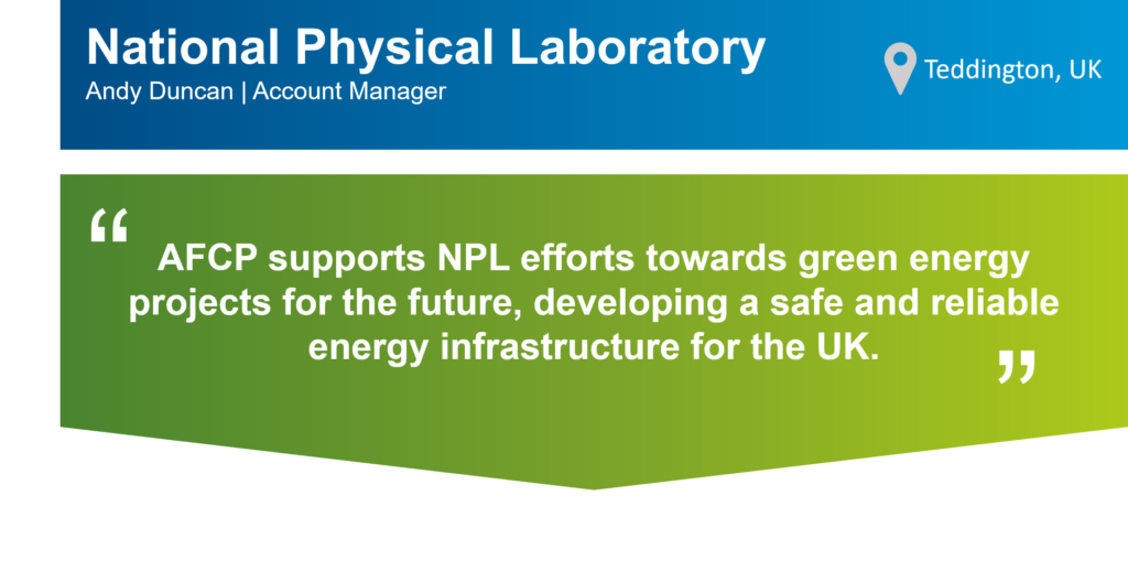 """An infographic that summarises this case study. The top part of the infographic is a blue bar that says: """"National Physics Laboratory (NPL), Andy Duncan, Account Manager"""" on the left. There is also a location icon that says: """"Teddington, UK"""" on the right. Underneath the blue bar, there is a green box that has the following statement from Andy in quotation marks: """"AFCP supports NPL efforts towards green energy projects for the future, developing a safe and reliable energy infrastructure for the UK """""""