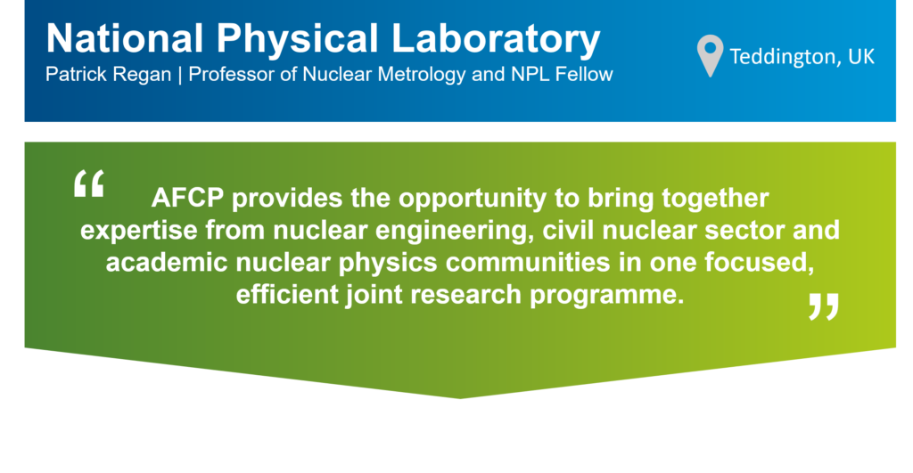 """An infographic that summarises this case study. The top part of the infographic is a blue bar that says: """"National Physics Laboratory (NPL), Patrick Regan, Professor of Nuclear Metrology and NPL Fellow"""" on the left. There is also a location icon that says: """"Teddington, UK"""" on the right. Underneath the blue bar, there is a green box that has the following statement from Patrick in quotation marks: """" AFCP provides the opportunity to bring together expertise from nuclear engineering, civil nuclear sector and academic nuclear physics communities in one focused, efficient joint research programme."""""""