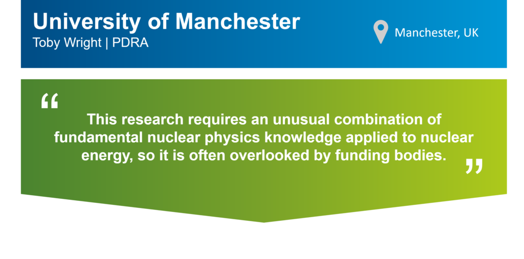 "An infographic that summarises this case study. The top part of the infographic is a blue bar that says: ""University of Manchester, Toby Wright, PDRA"" on the left. There is also a location icon that says: ""Manchester, UK"" on the right. Underneath the blue bar, there is a green box that has the following statement from Toby in quotation marks: ""This research requires an unusual combination of fundamental nuclear physics knowledge applied to nuclear energy, so it is often overlooked by funding bodies."""