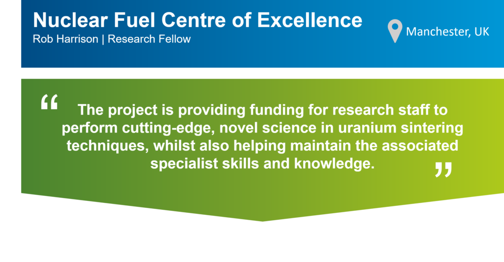 """An infographic that summarises this case study. The top part of the infographic is a blue bar that says: """"Nuclear Fuel Centre of Excellence, Rob Harrison, Research Fellow"""" on the left. There is also a location icon that says: """"Manchester, UK"""" on the right. Underneath the blue bar, there is a green box that has the following statement from Rob in quotation marks: """"The project is providing funding for research staff to perform cutting-edge, novel science in uranium sintering techniques, whilst also helping maintain the associated specialist skills and knowledge.."""""""