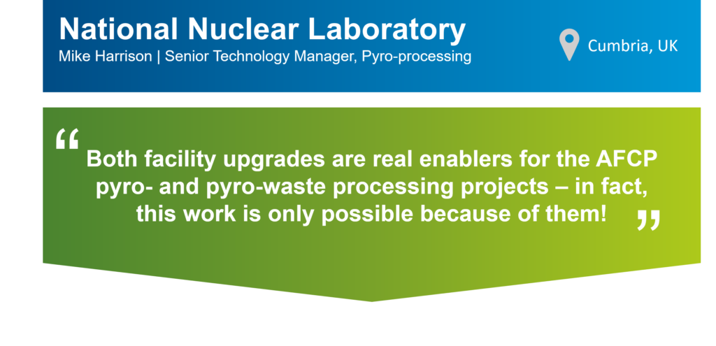 """An infographic that summarises this case study. The top part of the infographic is a blue bar that says: """"National Nuclear Laboratory, Mike Harrison, Senior Technology Manager, Pyro-processing"""" on the left. There is also a location icon that says: """"Cumbria, UK"""" on the right. Underneath the blue bar, there is a green box that has the following statement from Mike in quotation marks: """"Both facility upgrades are real enablers for the AFCP pyro- and pyro-waste processing projects – in fact, this work is only possible because of them!"""""""