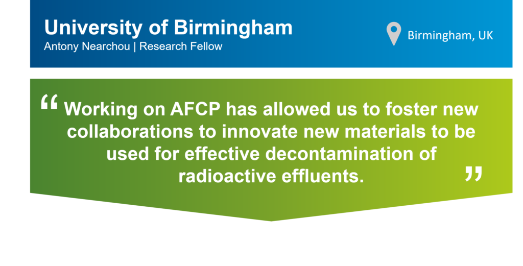 A graphic of a quote card that includes a blue banner at the top and green banner at the bottom. On the top banner there is the text: University of Birmingham, Antony Nearchou, Research Fellow. There is also a location symbol with the following text next to it: Birmingham, UK. On the green banner, there is the following text surrounded by large quotation marks: Working on AFCP has allowed us to foster new collaborations to innovate new materials to be used for effective decontamination of radioactive effluents.