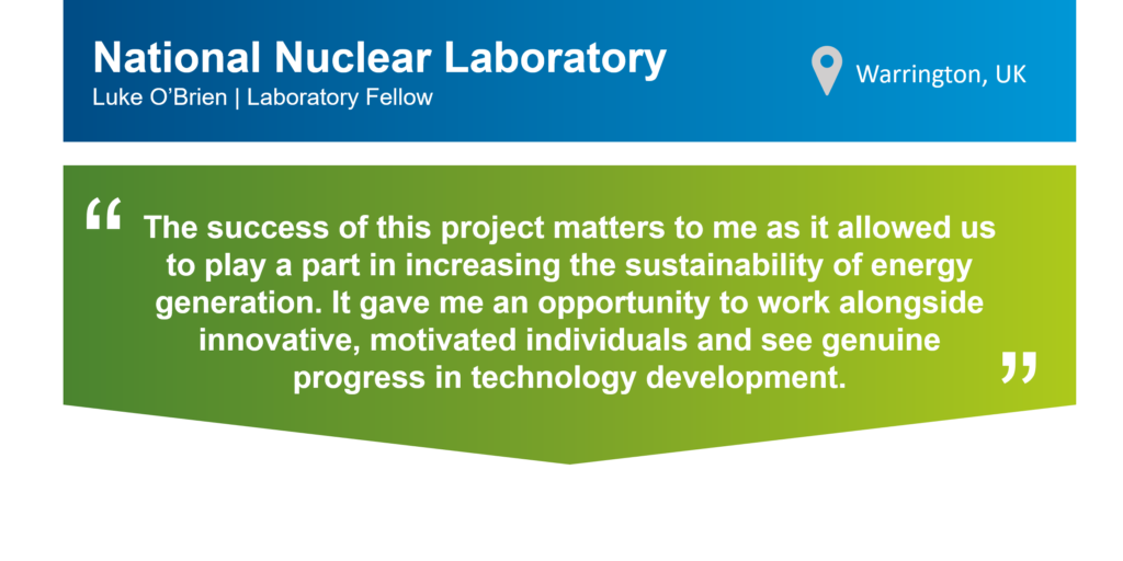"""A quote from Luke O'Brien, Laboratory Fellow at the National Nuclear Laboratory in Warrington, UK, that reads: """"The success of this project matters to me as it allowed us to play a part in increasing the sustainability of energy generation. It gave me an opportunity to work alongside innovative, motivated individuals and see genuine progress in technical development."""""""